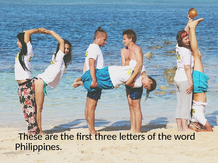 These are the frst three letters of the word Philippines.
