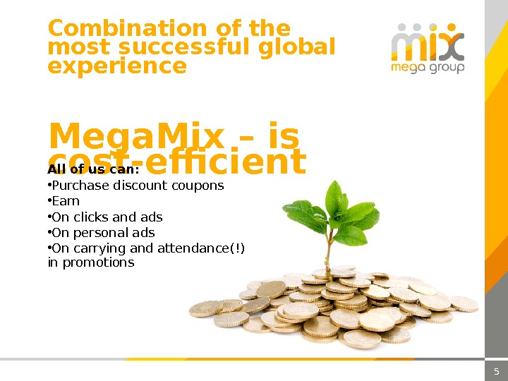 Combination of the most successful global experience 5 Mega. Mix – is cost-efficient. All of us