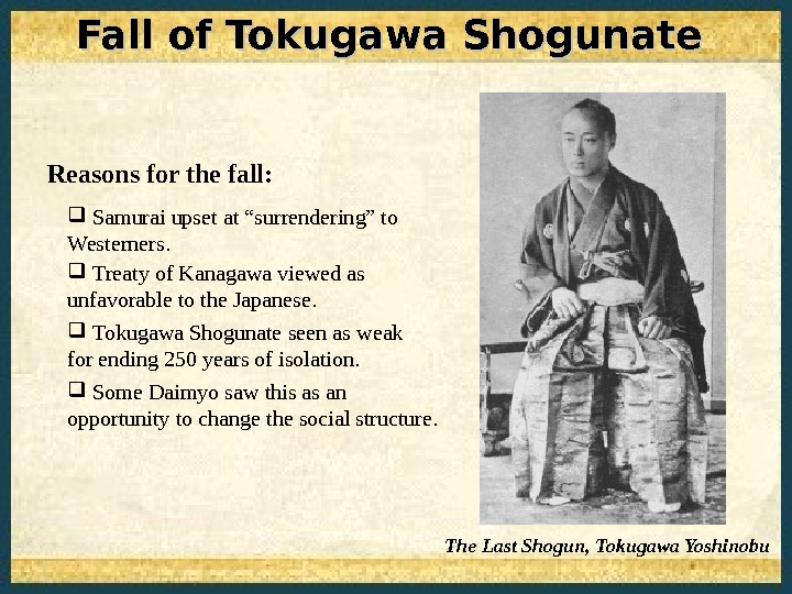 Fall of Tokugawa Shogunate The Last Shogun, Tokugawa Yoshinobu. Reasons for the fall: Samurai upset at