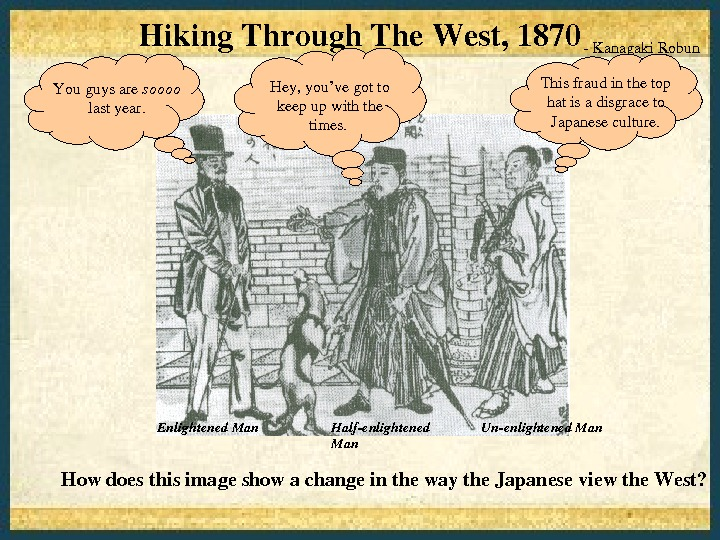 Howdoesthisimageshowachangeinthewaythe. Japaneseviewthe. West? Hiking. Through. The. West, 1870 Kanagaki. Robun Unenlightened. Man. Halfenlightened Man. Enlightened. Man.