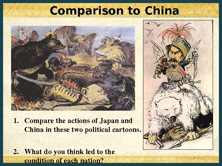 Comparison to China 1. Comparetheactionsof. Japanand Chinainthesetwopoliticalcartoons.  2. Whatdoyouthinkledtothe conditionofeachnation?
