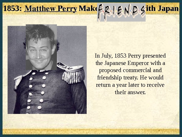 "1853: _____________ Makes ""Friends"" with Japan  In July, 1853 Perry presented the Japanese Emperor with"