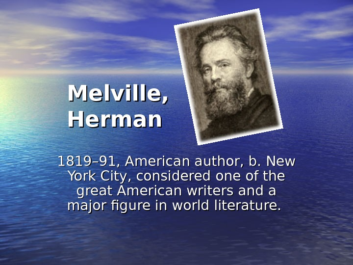 Melville,  Herman  1819– 91, American author, b. New York City, considered one of