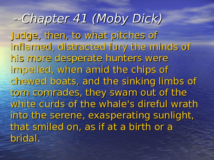 --Chapter 41 (Moby Dick)  Judge, then, to what pitches of inflamed, distracted fury