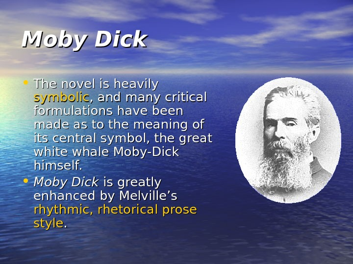 Moby Dick • The novel is heavily symbolic , and many critical formulations have