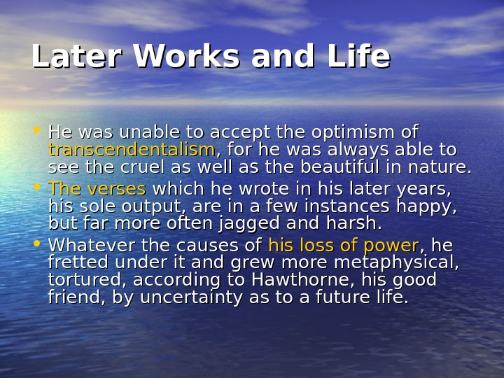 Later Works and Life • He was unable to accept the optimism of transcendentalism