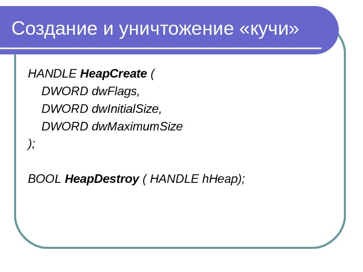 Создание и уничтожение «кучи» HANDLE Heap. Create ( DWORD dw. Flags,  DWORD dw. Initial. Size,