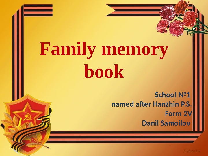 Family memory book School № 1 named after Hanzhin P. S. Form 2 V Danil Samoilov