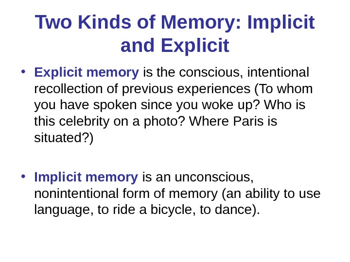 Two Kinds of Memory: Implicit and Explicit • Explicit memory is the conscious, intentional