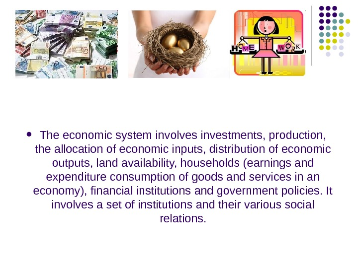 The economic system involves investments, production,  the allocation of economic inputs, distribution of
