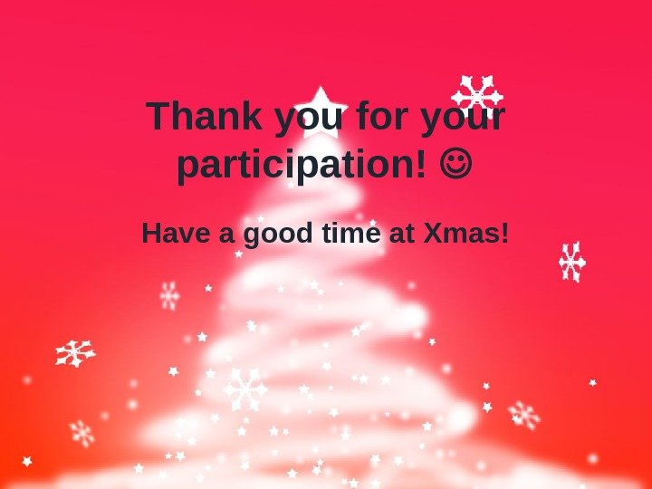 Thank you for your participation!  Have a good time at Xmas!
