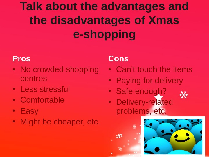 Talk about the advantages and the disadvantages of Xmas e-shopping Pros • No crowded