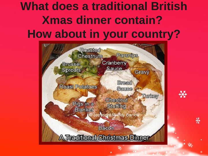 What does a traditional British Xmas dinner contain?  How about in your country?