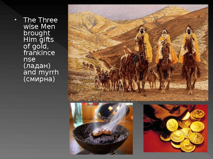 • The Three wise Men brought Him gifts of gold,  frankince nse ( ладан