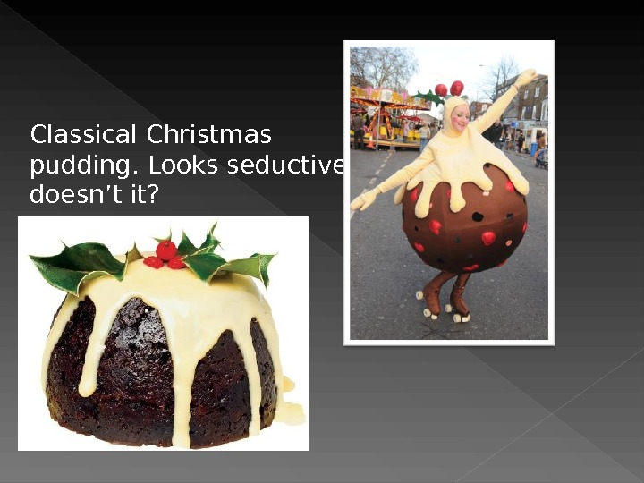 Classical Christmas pudding. Looks seductive,  doesn't it?