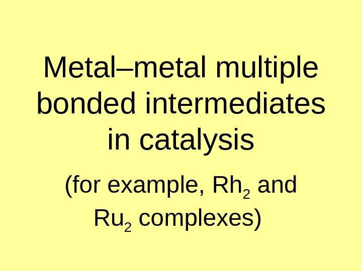 Metal–metal multiple bonded intermediates in catalysis (for example,  Rh 2 and Ru 2 complexes )