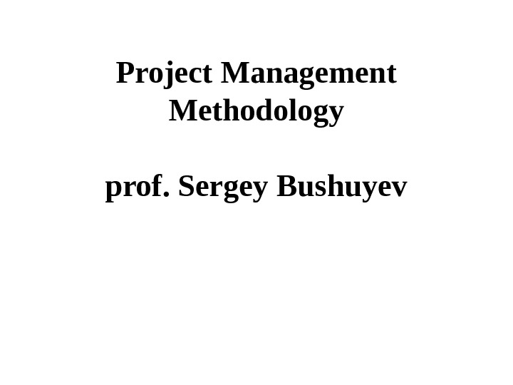 Project Management Methodology prof. Sergey Bushuyev