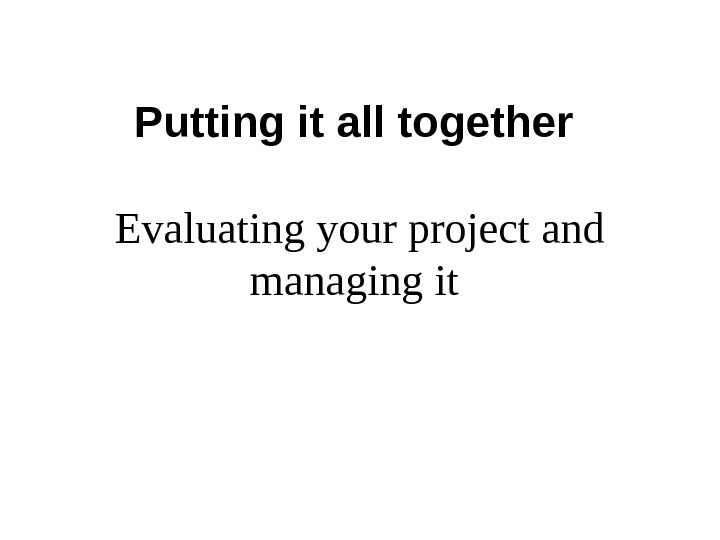 Putting it all together Evaluating your project and managing it