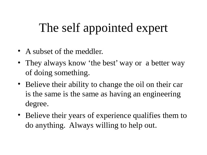 The self appointed expert • A subset of the meddler.  • They always know 'the