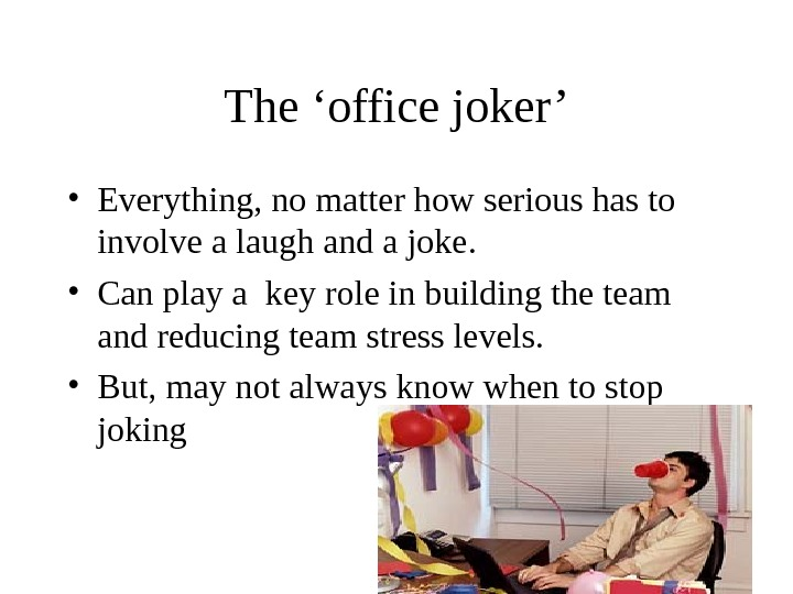 The 'office joker' • Everything, no matter how serious has to involve a laugh and a