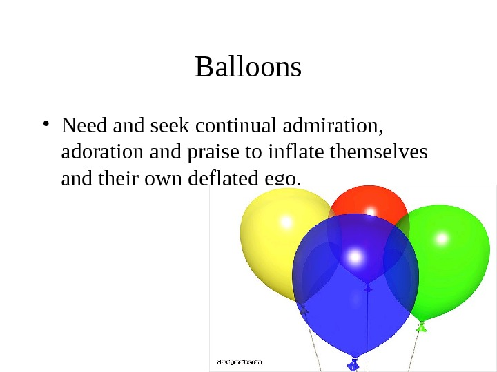 Balloons • Need and seek continual admiration,  adoration and praise to inflate themselves and their