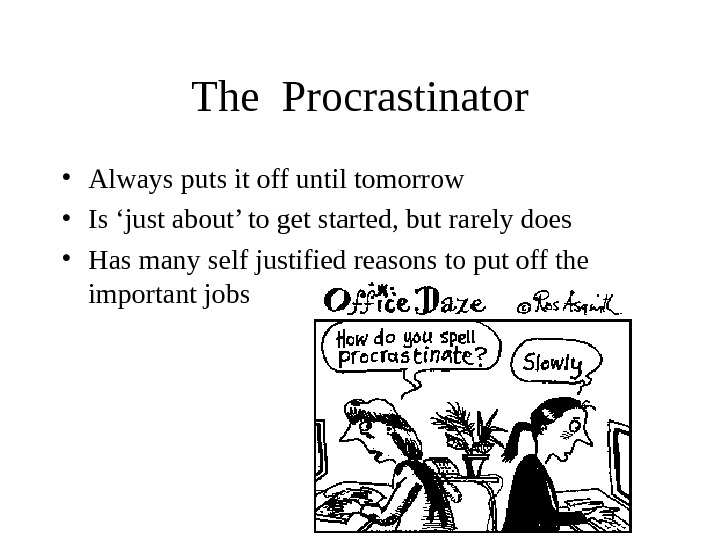 The Procrastinator • Always puts it off until tomorrow • Is 'just about' to get started,
