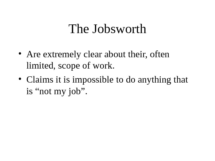 The Jobsworth • Are extremely clear about their, often limited, scope of work.  • Claims