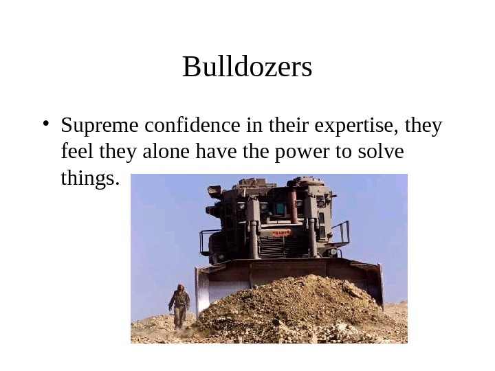 Bulldozers • Supreme confidence in their expertise, they feel they alone have the power to solve