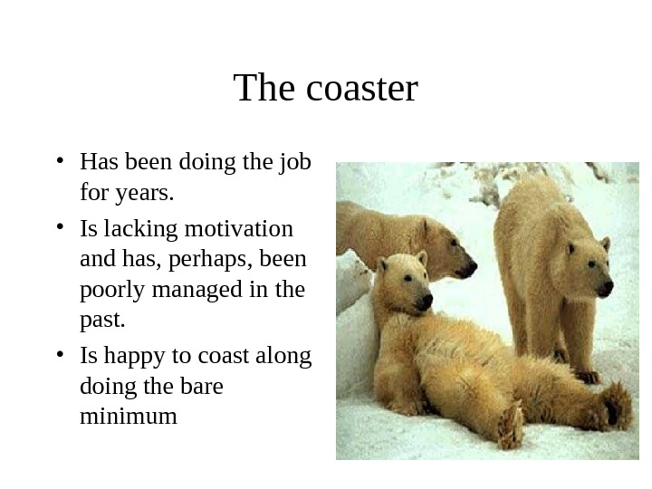 The coaster • Has been doing the job for years.  • Is lacking motivation and