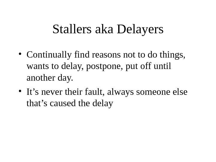 Stallers aka Delayers • Continually find reasons not to do things,  wants to delay, postpone,