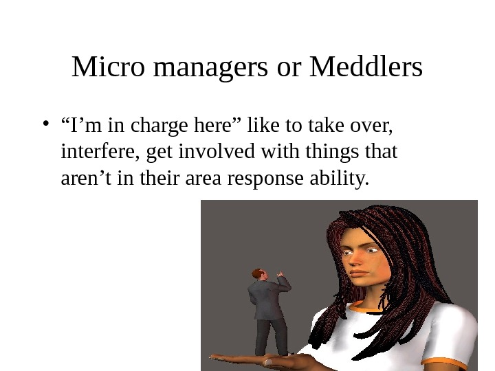 "Micro managers or Meddlers • "" I'm in charge here"" like to take over,  interfere,"