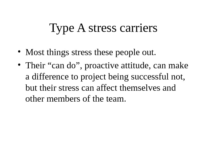 "Type A stress carriers • Most things stress these people out.  • Their ""can do"","