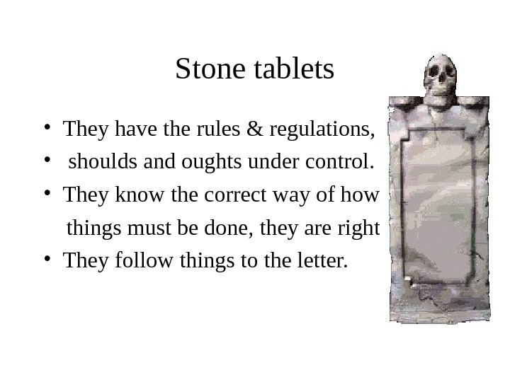 Stone tablets • They have the rules & regulations,  •  shoulds and oughts under