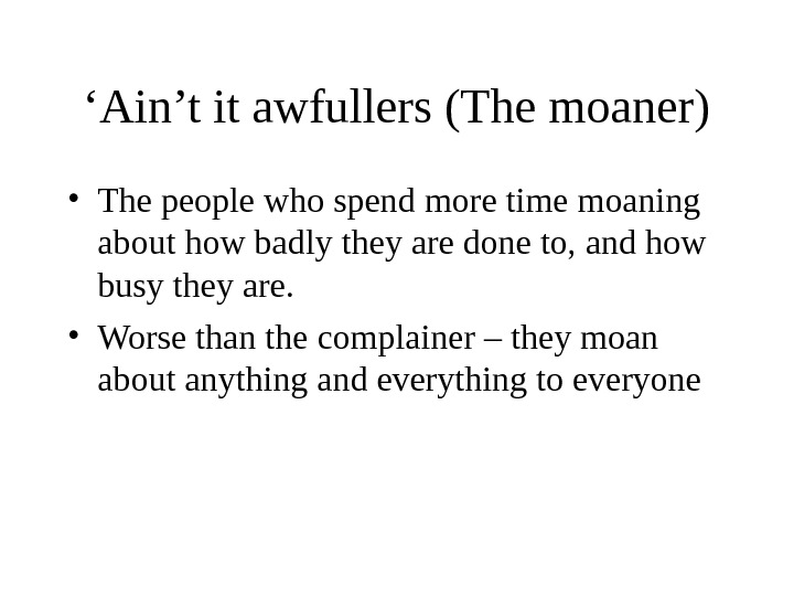 ' Ain't it awfullers (The moaner) • The people who spend more time moaning about how