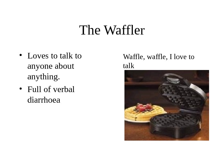 The Waffler • Loves to talk to anyone about anything.  • Full of verbal diarrhoea