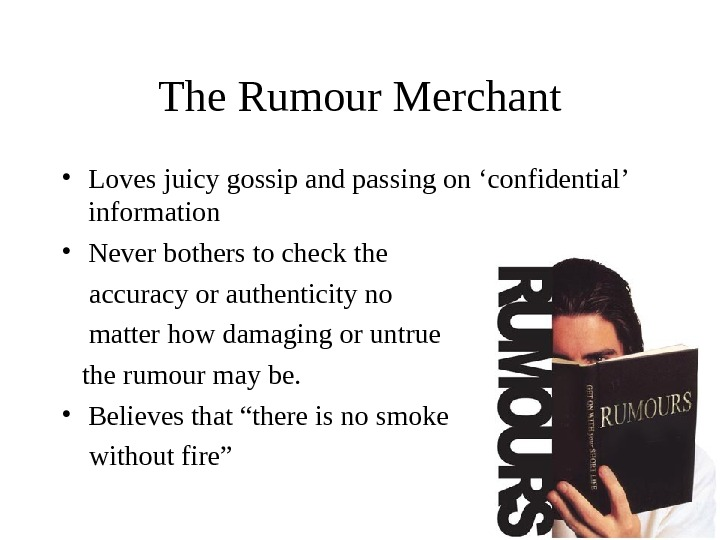 The Rumour Merchant • Loves juicy gossip and passing on 'confidential' information • Never bothers to