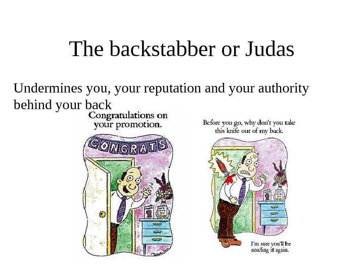 The backstabber or Judas Undermines you, your reputation and your authority behind your back