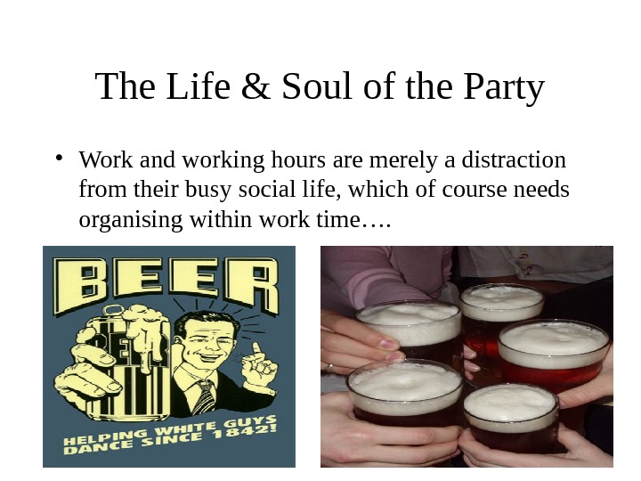 The Life & Soul of the Party • Work and working hours are merely a distraction