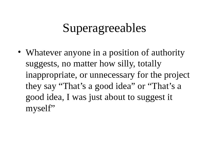 Superagreeables • Whatever anyone in a position of authority suggests, no matter how silly, totally inappropriate,