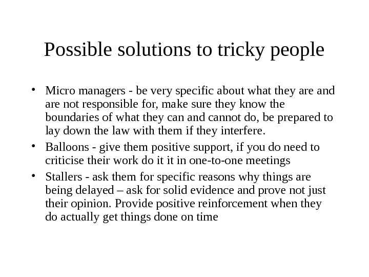 Possible solutions to tricky people • Micro managers - be very specific about what they are