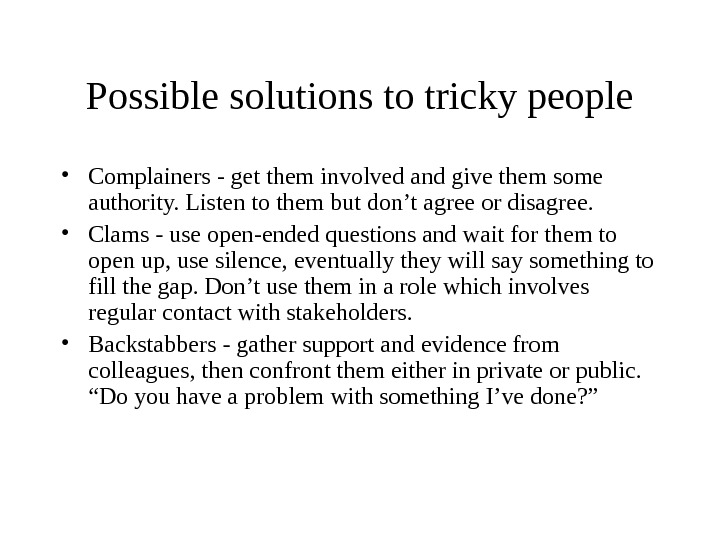 Possible solutions to tricky people • Complainers - get them involved and give them some authority.