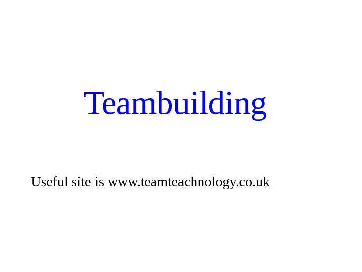 Teambuilding Useful site is www. teamteachnology. co. uk