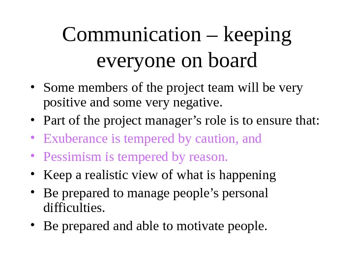 Communication – keeping everyone on board • Some members of the project team will be very