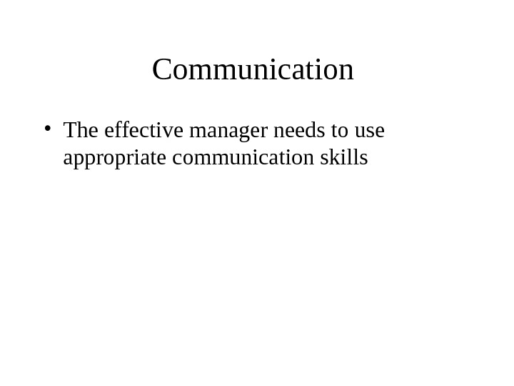Communication  • The effective manager needs to use appropriate communication skills