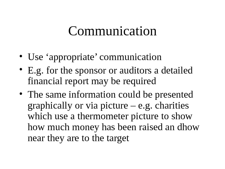 Communication • Use 'appropriate' communication • E. g. for the sponsor or auditors a detailed financial