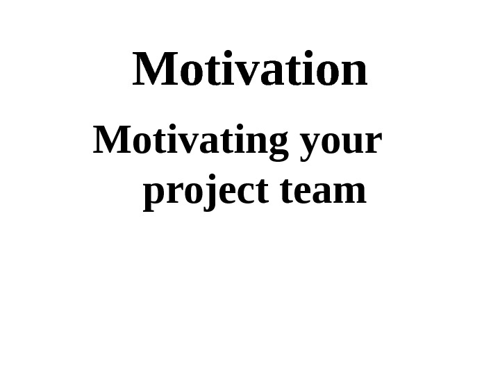 Motivation Motivating your project team