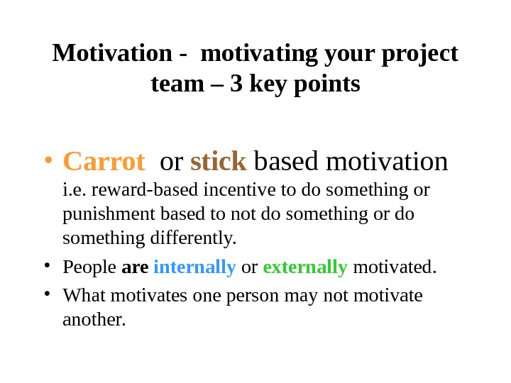 Motivation - motivating your project team – 3 key points • Carrot  or stick