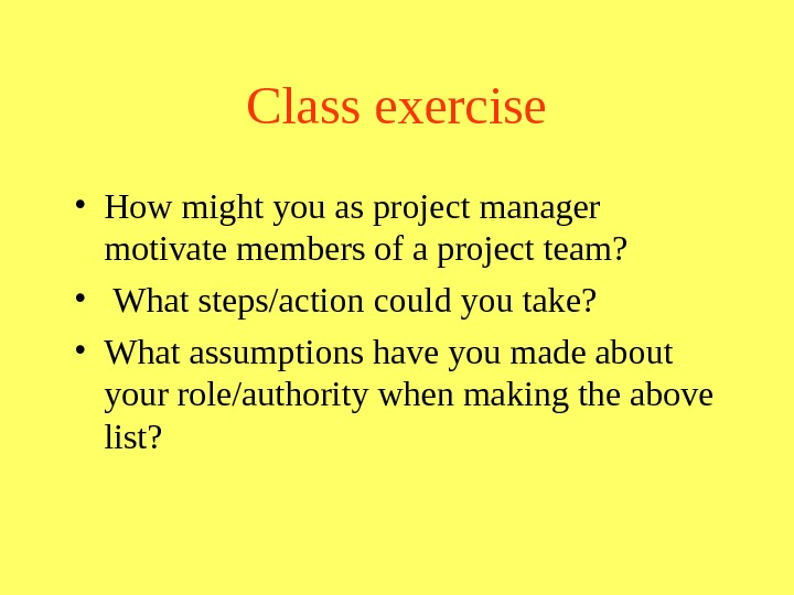 Class exercise • How might you as project manager motivate members of a project team?