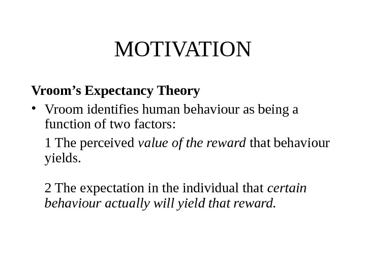 MOTIVATION Vroom's Expectancy Theory  • Vroom identifies human behaviour as being a function of two