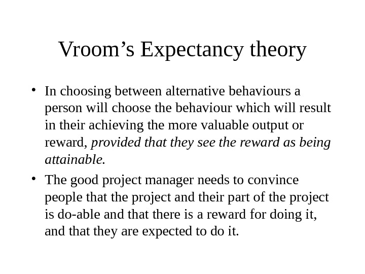Vroom's Expectancy theory • In choosing between alternative behaviours a person will choose the behaviour which
